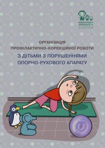 Організація профілактично-корекційної роботи з дітьми з порушеннями опорно-рухового апарату: методичні рекомендації