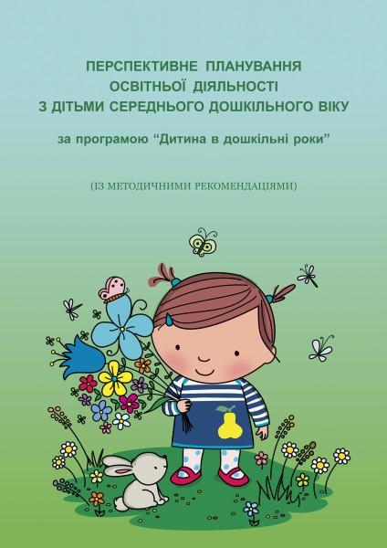 """Перспективне планування освітньої діяльності з дітьми середнього дошкільного віку за програмою """"Дитина в дошкільні роки"""" (із методичними рекомендаціями)"""