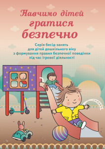 Навчимо дітей гратися безпечно: серія бесід-занять для дітей дошкільного віку з формування правил безпечної поведінки під час ігрової діяльності
