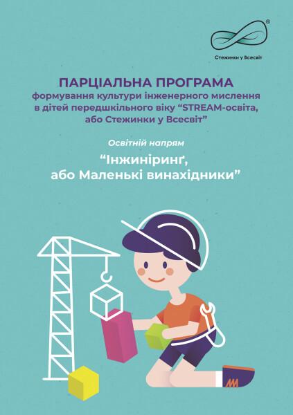"""Парціальна програма формування культури інженерного мислення в дітей передшкільного віку """"STREAM-освіта, або Стежинки у Всесвіт"""". Освітній напрям """"Інжиніринґ, або Маленькі винахідники""""."""